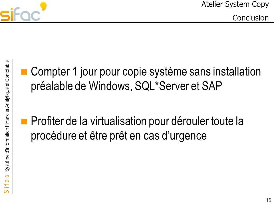 S i f a c Système dInformation Financier Analytique et Comptable Sifac 19 Atelier System Copy Conclusion Compter 1 jour pour copie système sans instal
