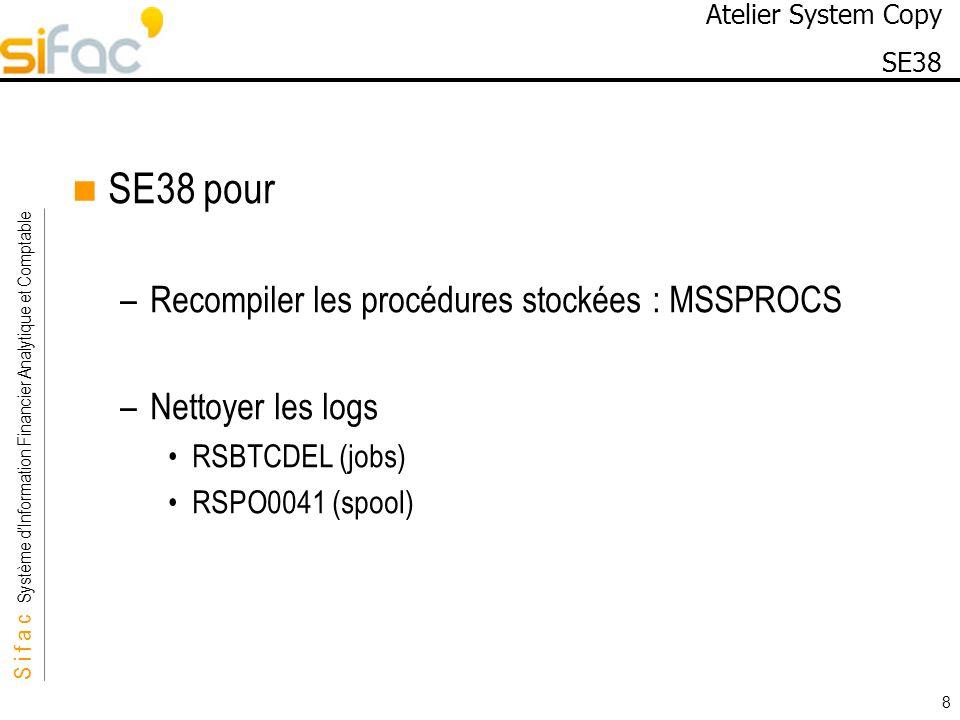 S i f a c Système dInformation Financier Analytique et Comptable Sifac 8 Atelier System Copy SE38 SE38 pour –Recompiler les procédures stockées : MSSP