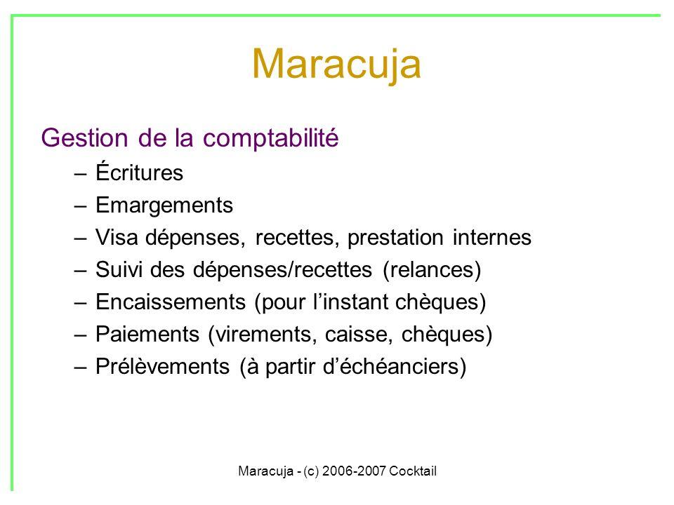 Maracuja - (c) 2006-2007 Cocktail Maracuja Gestion de la comptabilité –Écritures –Emargements –Visa dépenses, recettes, prestation internes –Suivi des dépenses/recettes (relances) –Encaissements (pour linstant chèques) –Paiements (virements, caisse, chèques) –Prélèvements (à partir déchéanciers)