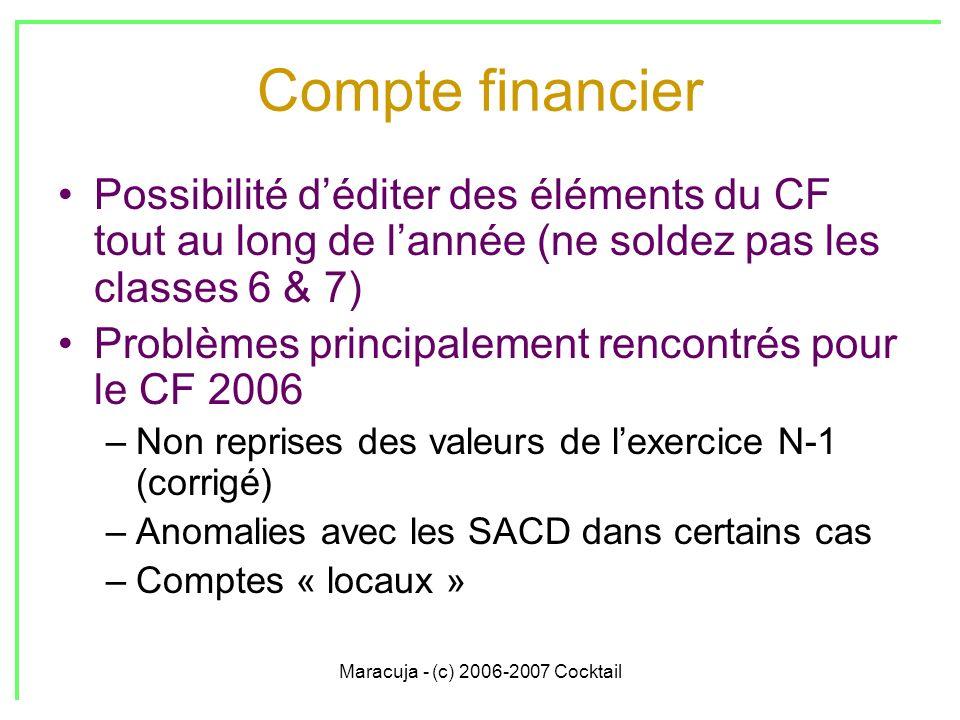 Maracuja - (c) 2006-2007 Cocktail Compte financier Possibilité déditer des éléments du CF tout au long de lannée (ne soldez pas les classes 6 & 7) Problèmes principalement rencontrés pour le CF 2006 –Non reprises des valeurs de lexercice N-1 (corrigé) –Anomalies avec les SACD dans certains cas –Comptes « locaux »