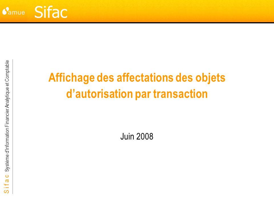 S i f a c Système dInformation Financier Analytique et Comptable Sifac Affichage des affectations des objets dautorisation par transaction Juin 2008