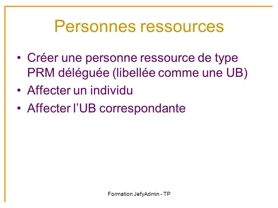 Formation JefyAdmin - TP Personnes ressources Créer une personne ressource de type PRM déléguée (libellée comme une UB) Affecter un individu Affecter