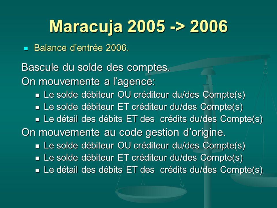 Maracuja 2005 -> 2006 Balance dentrée 2006. Balance dentrée 2006. Bascule du solde des comptes. On mouvemente a lagence: Le solde débiteur OU créditeu