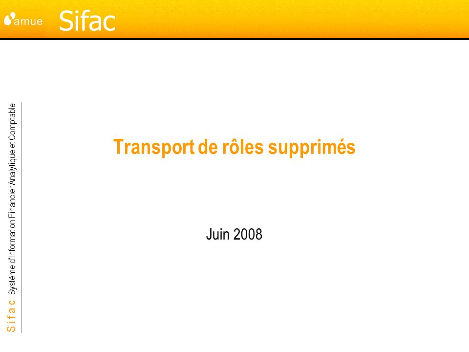 S i f a c Système dInformation Financier Analytique et Comptable Sifac Transport de rôles supprimés Juin 2008