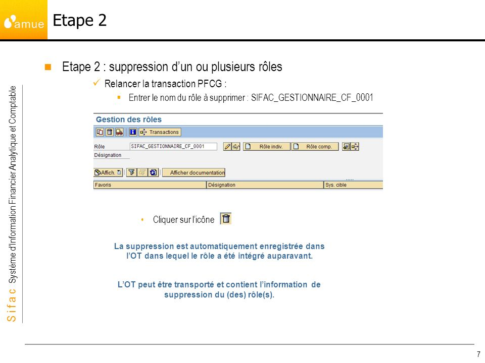 S i f a c Système dInformation Financier Analytique et Comptable 7 Etape 2 : suppression dun ou plusieurs rôles Relancer la transaction PFCG : Entrer le nom du rôle à supprimer : SIFAC_GESTIONNAIRE_CF_0001 Cliquer sur licône Etape 2 La suppression est automatiquement enregistrée dans lOT dans lequel le rôle a été intégré auparavant.