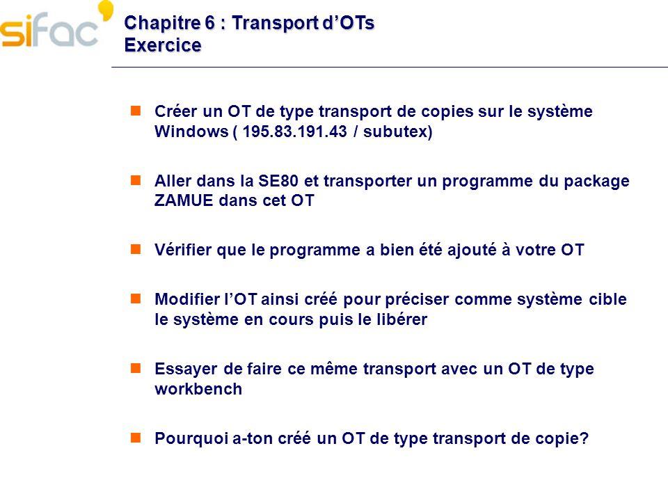 Chapitre 6 : Transport dOTs Exercice Créer un OT de type transport de copies sur le système Windows ( 195.83.191.43 / subutex) Aller dans la SE80 et t