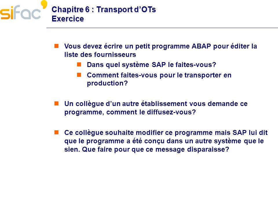 Chapitre 6 : Transport dOTs Exercice Vous devez écrire un petit programme ABAP pour éditer la liste des fournisseurs Dans quel système SAP le faites-v