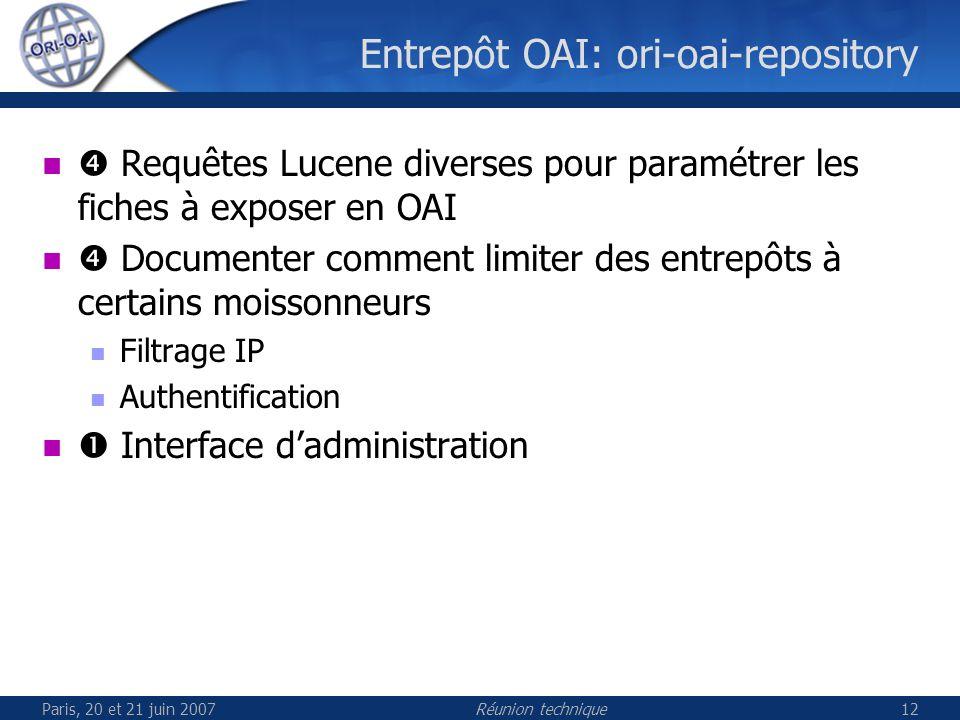 Paris, 20 et 21 juin 2007Réunion technique12 Entrepôt OAI: ori-oai-repository Requêtes Lucene diverses pour paramétrer les fiches à exposer en OAI Documenter comment limiter des entrepôts à certains moissonneurs Filtrage IP Authentification Interface dadministration