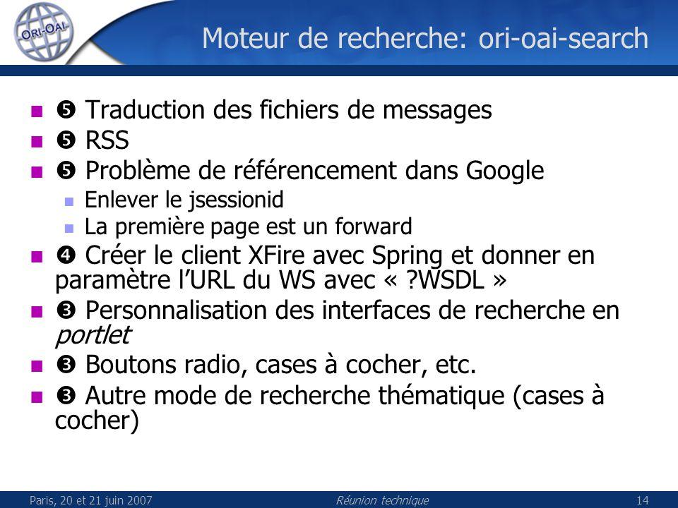 Paris, 20 et 21 juin 2007Réunion technique14 Moteur de recherche: ori-oai-search Traduction des fichiers de messages RSS Problème de référencement dans Google Enlever le jsessionid La première page est un forward Créer le client XFire avec Spring et donner en paramètre lURL du WS avec « WSDL » Personnalisation des interfaces de recherche en portlet Boutons radio, cases à cocher, etc.