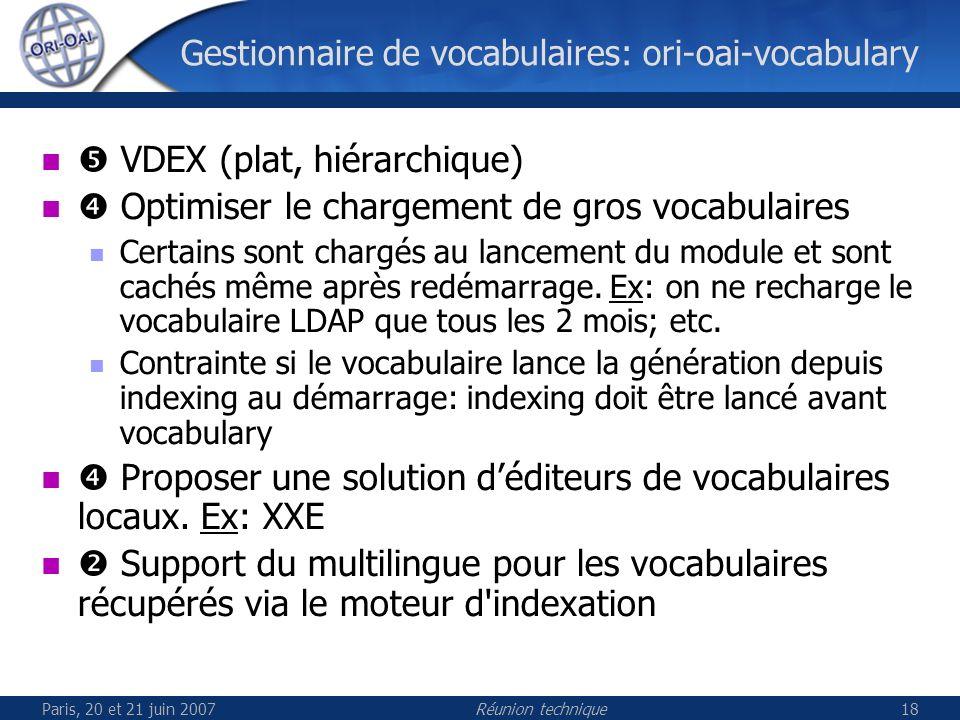 Paris, 20 et 21 juin 2007Réunion technique18 Gestionnaire de vocabulaires: ori-oai-vocabulary VDEX (plat, hiérarchique) Optimiser le chargement de gros vocabulaires Certains sont chargés au lancement du module et sont cachés même après redémarrage.