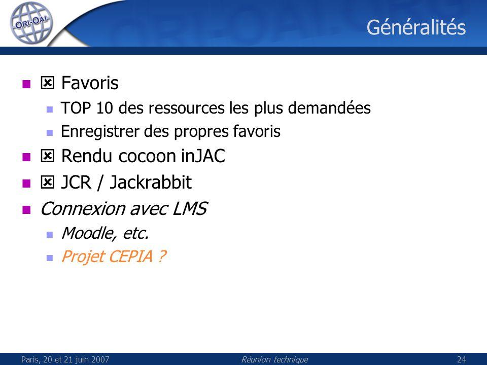 Paris, 20 et 21 juin 2007Réunion technique24 Généralités Favoris TOP 10 des ressources les plus demandées Enregistrer des propres favoris Rendu cocoon inJAC JCR / Jackrabbit Connexion avec LMS Moodle, etc.