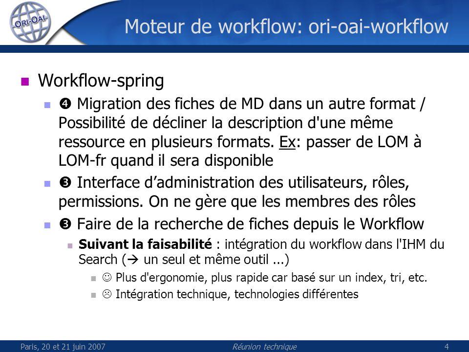 Paris, 20 et 21 juin 2007Réunion technique4 Moteur de workflow: ori-oai-workflow Workflow-spring Migration des fiches de MD dans un autre format / Possibilité de décliner la description d une même ressource en plusieurs formats.