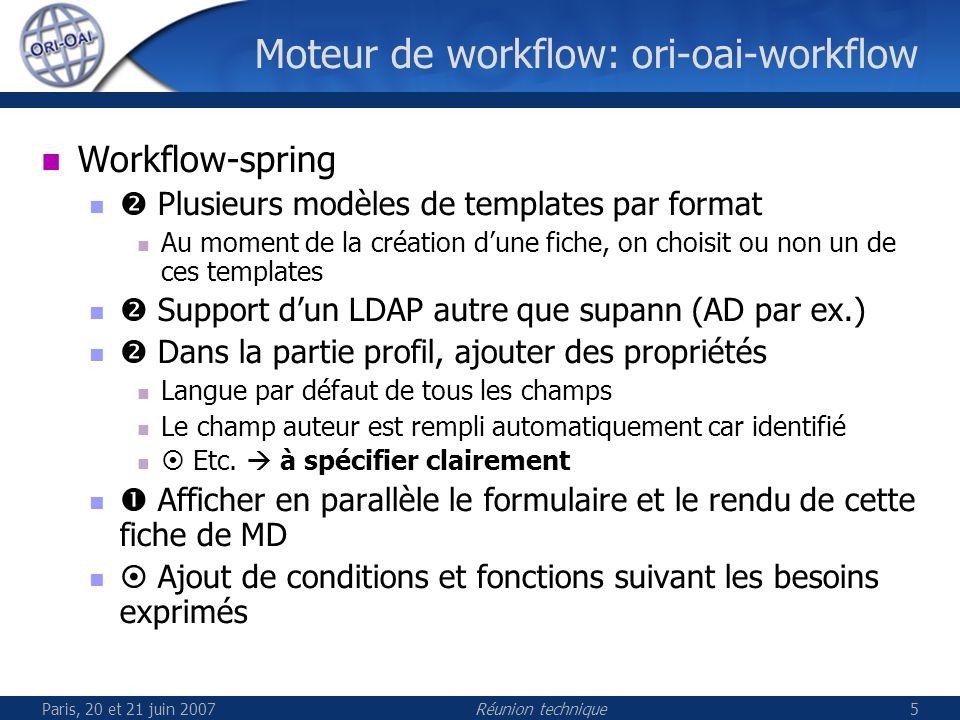 Paris, 20 et 21 juin 2007Réunion technique5 Moteur de workflow: ori-oai-workflow Workflow-spring Plusieurs modèles de templates par format Au moment de la création dune fiche, on choisit ou non un de ces templates Support dun LDAP autre que supann (AD par ex.) Dans la partie profil, ajouter des propriétés Langue par défaut de tous les champs Le champ auteur est rempli automatiquement car identifié Etc.