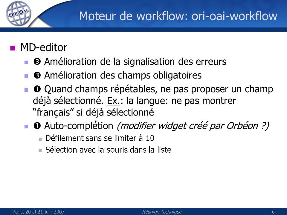 Paris, 20 et 21 juin 2007Réunion technique6 Moteur de workflow: ori-oai-workflow MD-editor Amélioration de la signalisation des erreurs Amélioration des champs obligatoires Quand champs répétables, ne pas proposer un champ déjà sélectionné.