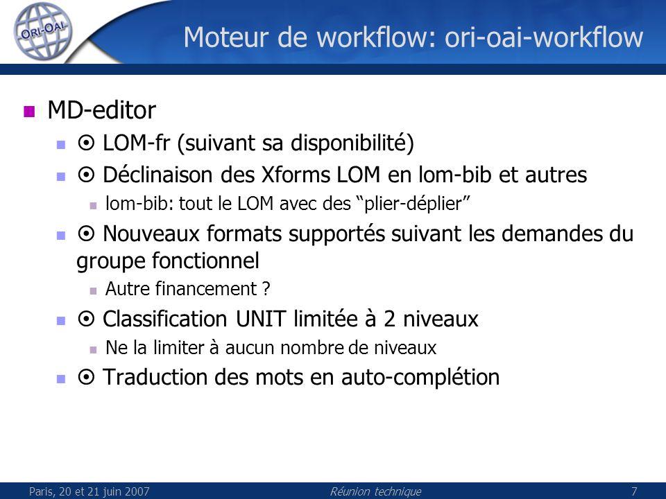 Paris, 20 et 21 juin 2007Réunion technique7 Moteur de workflow: ori-oai-workflow MD-editor LOM-fr (suivant sa disponibilité) Déclinaison des Xforms LOM en lom-bib et autres lom-bib: tout le LOM avec des plier-déplier Nouveaux formats supportés suivant les demandes du groupe fonctionnel Autre financement .