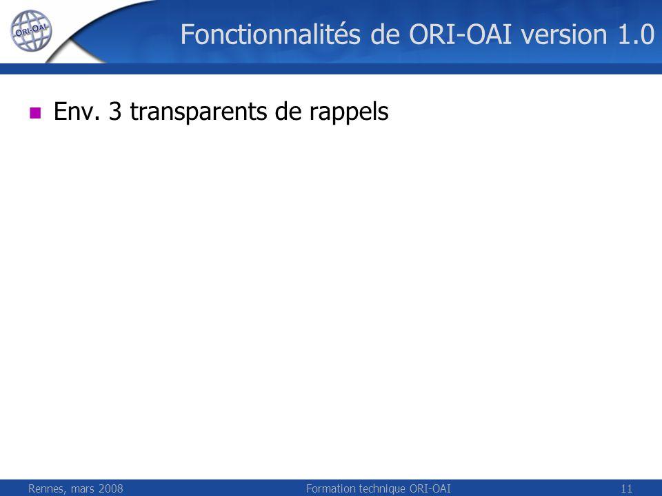 Rennes, mars 2008Formation technique ORI-OAI11 Fonctionnalités de ORI-OAI version 1.0 Env. 3 transparents de rappels