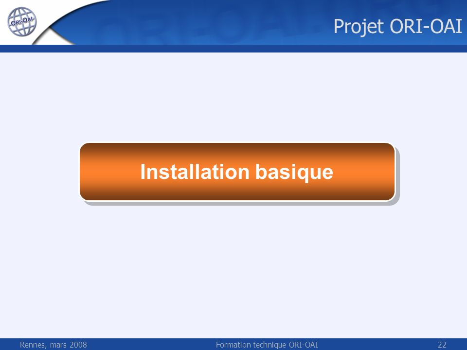 Rennes, mars 2008Formation technique ORI-OAI22 Installation basique Projet ORI-OAI