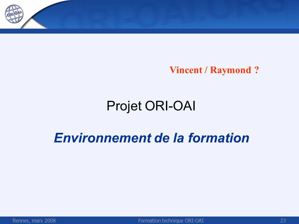 Rennes, mars 2008Formation technique ORI-OAI23 Projet ORI-OAI Environnement de la formation Vincent / Raymond ?