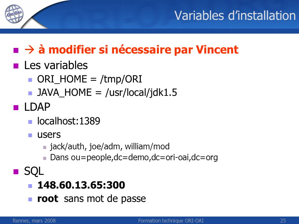 Rennes, mars 2008Formation technique ORI-OAI25 Variables dinstallation à modifier si nécessaire par Vincent Les variables ORI_HOME = /tmp/ORI JAVA_HOME = /usr/local/jdk1.5 LDAP localhost:1389 users jack/auth, joe/adm, william/mod Dans ou=people,dc=demo,dc=ori-oai,dc=org SQL 148.60.13.65:300 root sans mot de passe
