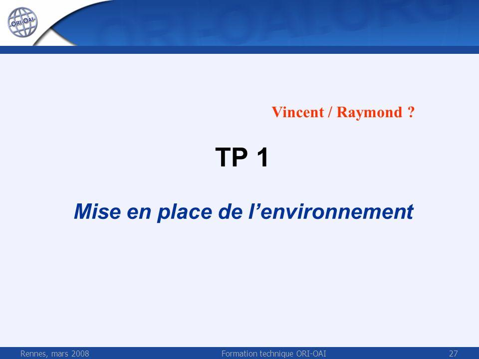 Rennes, mars 2008Formation technique ORI-OAI27 TP 1 Mise en place de lenvironnement Vincent / Raymond ?