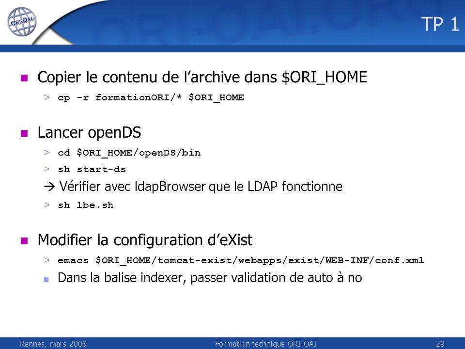 Rennes, mars 2008Formation technique ORI-OAI29 TP 1 Copier le contenu de larchive dans $ORI_HOME > cp -r formationORI/* $ORI_HOME Lancer openDS > cd $