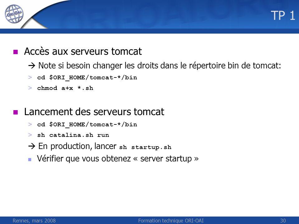 Rennes, mars 2008Formation technique ORI-OAI30 TP 1 Accès aux serveurs tomcat Note si besoin changer les droits dans le répertoire bin de tomcat: > cd
