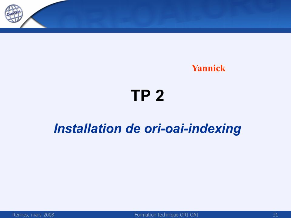 Rennes, mars 2008Formation technique ORI-OAI31 TP 2 Installation de ori-oai-indexing Yannick