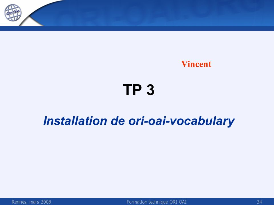 Rennes, mars 2008Formation technique ORI-OAI34 TP 3 Installation de ori-oai-vocabulary Vincent