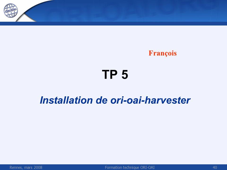 Rennes, mars 2008Formation technique ORI-OAI40 TP 5 Installation de ori-oai-harvester François
