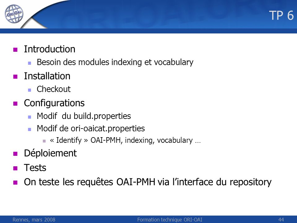Rennes, mars 2008Formation technique ORI-OAI44 TP 6 Introduction Besoin des modules indexing et vocabulary Installation Checkout Configurations Modif du build.properties Modif de ori-oaicat.properties « Identify » OAI-PMH, indexing, vocabulary … Déploiement Tests On teste les requêtes OAI-PMH via linterface du repository