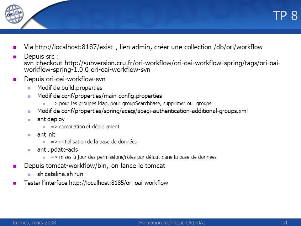 Rennes, mars 2008Formation technique ORI-OAI51 TP 8 Via http://localhost:8187/exist, lien admin, créer une collection /db/ori/workflow Depuis src : sv