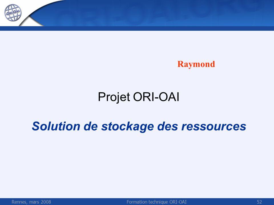 Rennes, mars 2008Formation technique ORI-OAI52 Projet ORI-OAI Solution de stockage des ressources Raymond