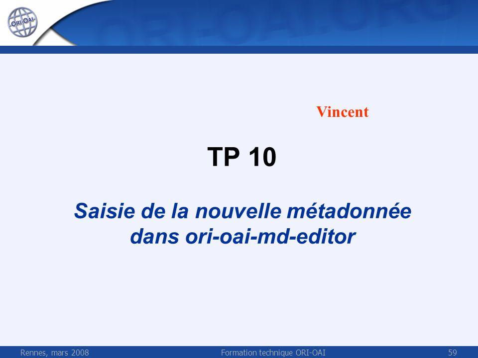 Rennes, mars 2008Formation technique ORI-OAI59 TP 10 Saisie de la nouvelle métadonnée dans ori-oai-md-editor Vincent