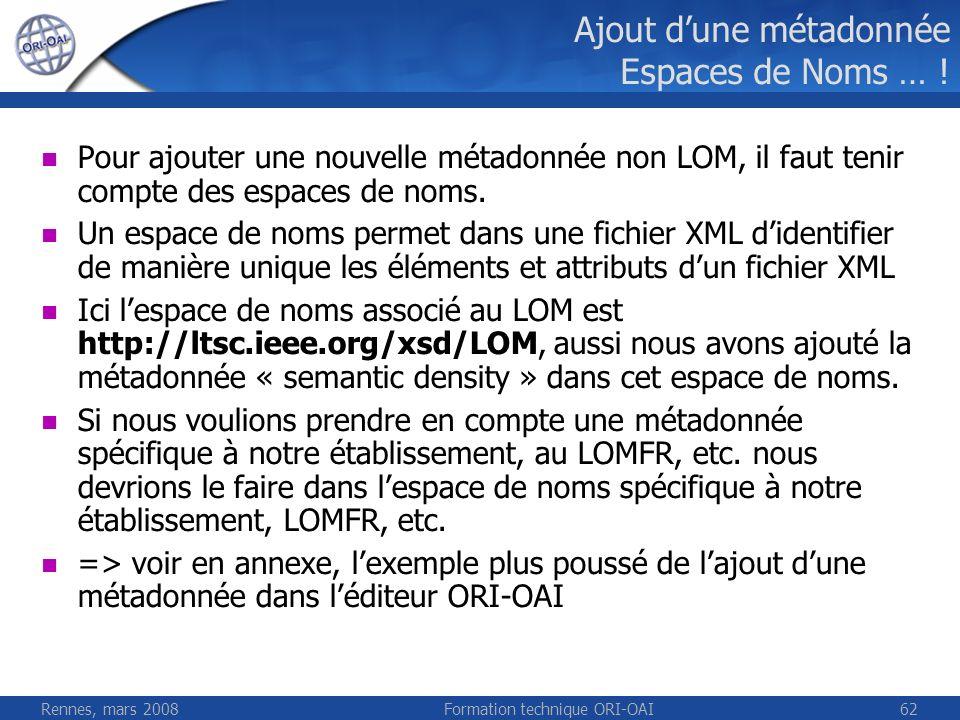 Rennes, mars 2008Formation technique ORI-OAI62 Ajout dune métadonnée Espaces de Noms … ! Pour ajouter une nouvelle métadonnée non LOM, il faut tenir c
