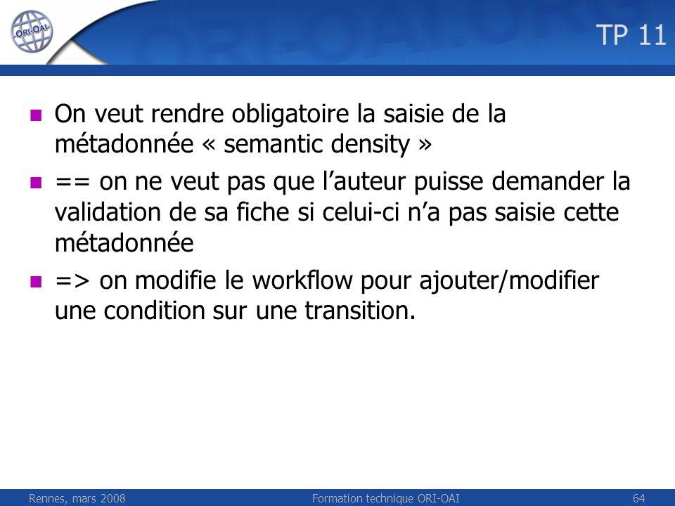 Rennes, mars 2008Formation technique ORI-OAI65 TP 11 Modification de properties/spring/osworkflow/workflows/workflow_e asy.xml /lom:lom/lom:educational/lom:semanti cDensity/lom:value[normalize-space(.) != ] On redéploie (ant deploy) le workflow et on redémarre