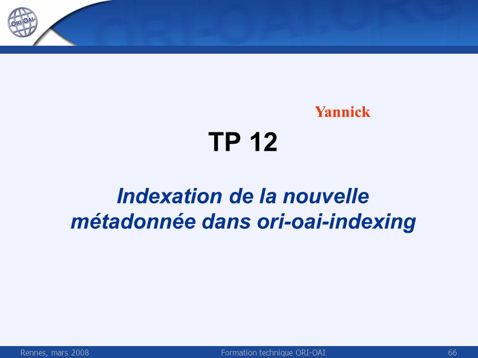 Rennes, mars 2008Formation technique ORI-OAI66 TP 12 Indexation de la nouvelle métadonnée dans ori-oai-indexing Yannick