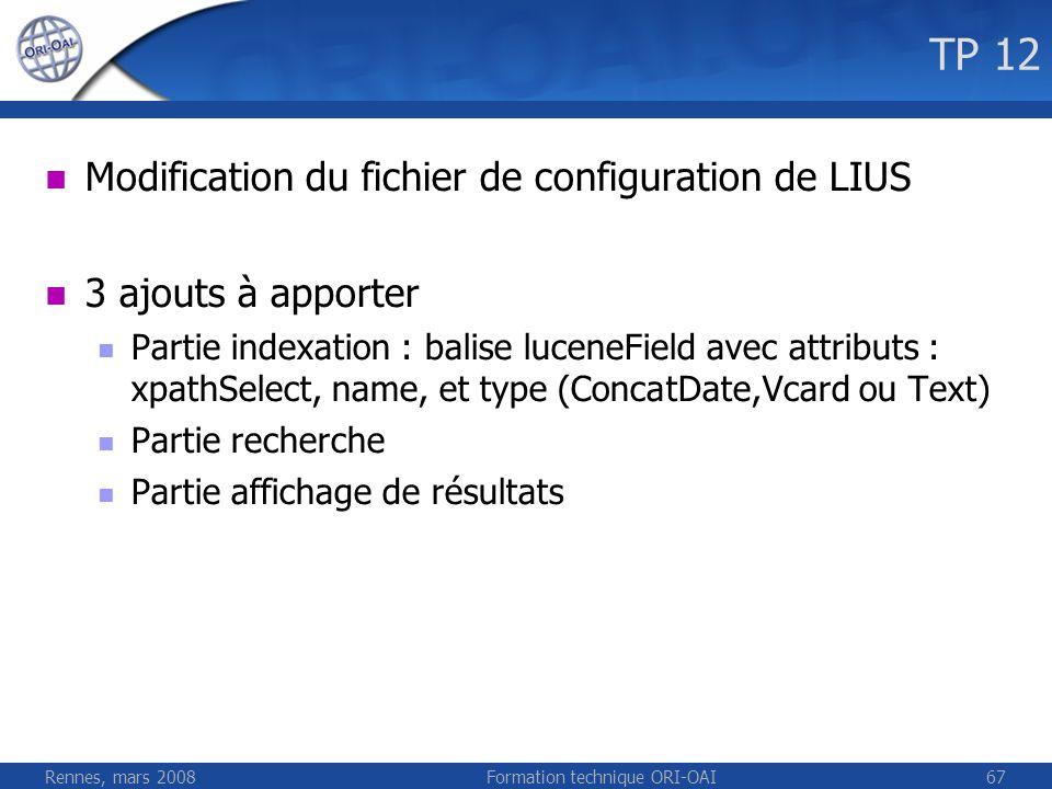 Rennes, mars 2008Formation technique ORI-OAI67 TP 12 Modification du fichier de configuration de LIUS 3 ajouts à apporter Partie indexation : balise l