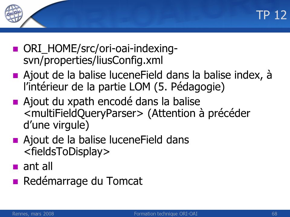 Rennes, mars 2008Formation technique ORI-OAI68 TP 12 ORI_HOME/src/ori-oai-indexing- svn/properties/liusConfig.xml Ajout de la balise luceneField dans