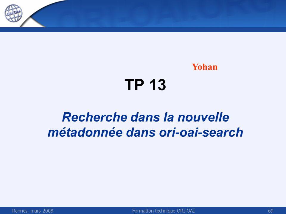 Rennes, mars 2008Formation technique ORI-OAI69 TP 13 Recherche dans la nouvelle métadonnée dans ori-oai-search Yohan