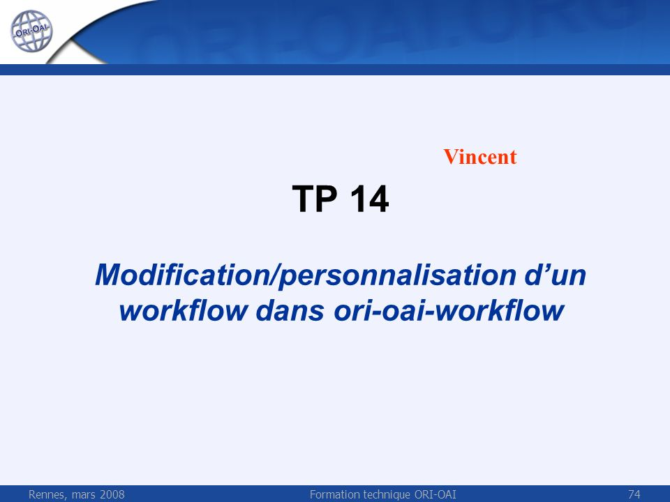 Rennes, mars 2008Formation technique ORI-OAI74 TP 14 Modification/personnalisation dun workflow dans ori-oai-workflow Vincent