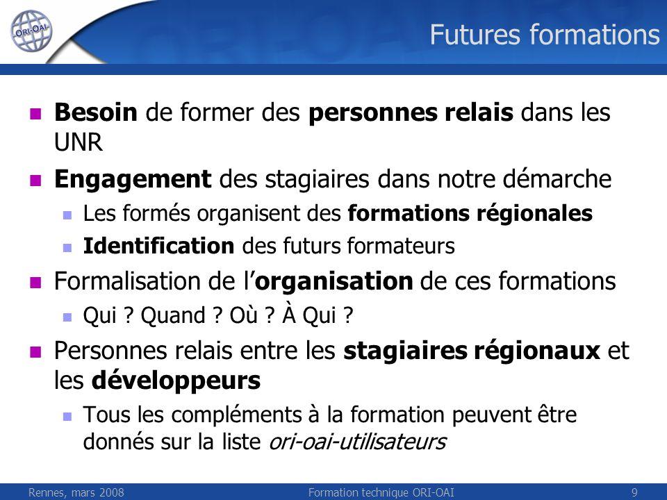 Rennes, mars 2008Formation technique ORI-OAI9 Futures formations Besoin de former des personnes relais dans les UNR Engagement des stagiaires dans not