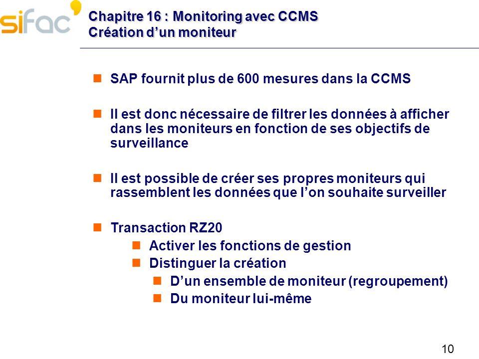 10 Chapitre 16 : Monitoring avec CCMS Création dun moniteur SAP fournit plus de 600 mesures dans la CCMS Il est donc nécessaire de filtrer les données