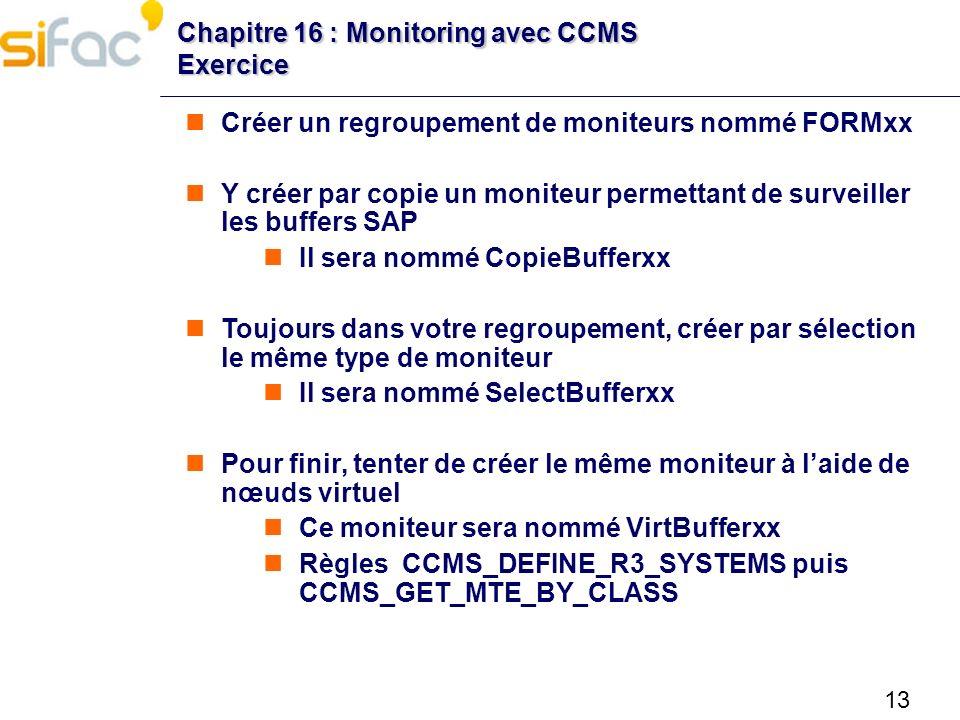 13 Chapitre 16 : Monitoring avec CCMS Exercice Créer un regroupement de moniteurs nommé FORMxx Y créer par copie un moniteur permettant de surveiller