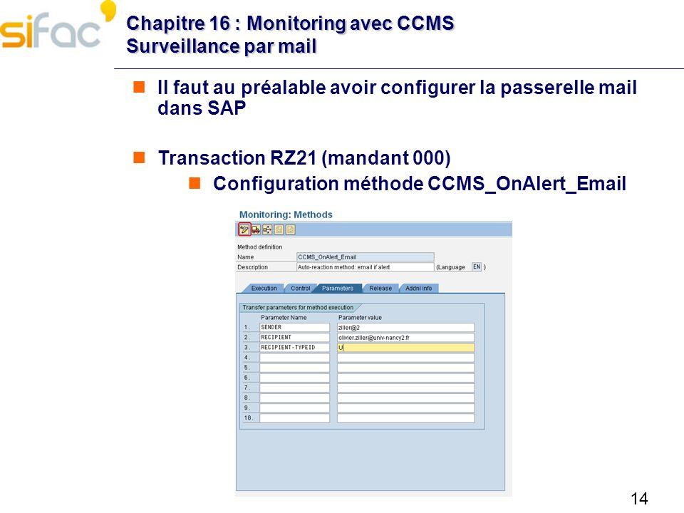 14 Chapitre 16 : Monitoring avec CCMS Surveillance par mail Il faut au préalable avoir configurer la passerelle mail dans SAP Transaction RZ21 (mandan