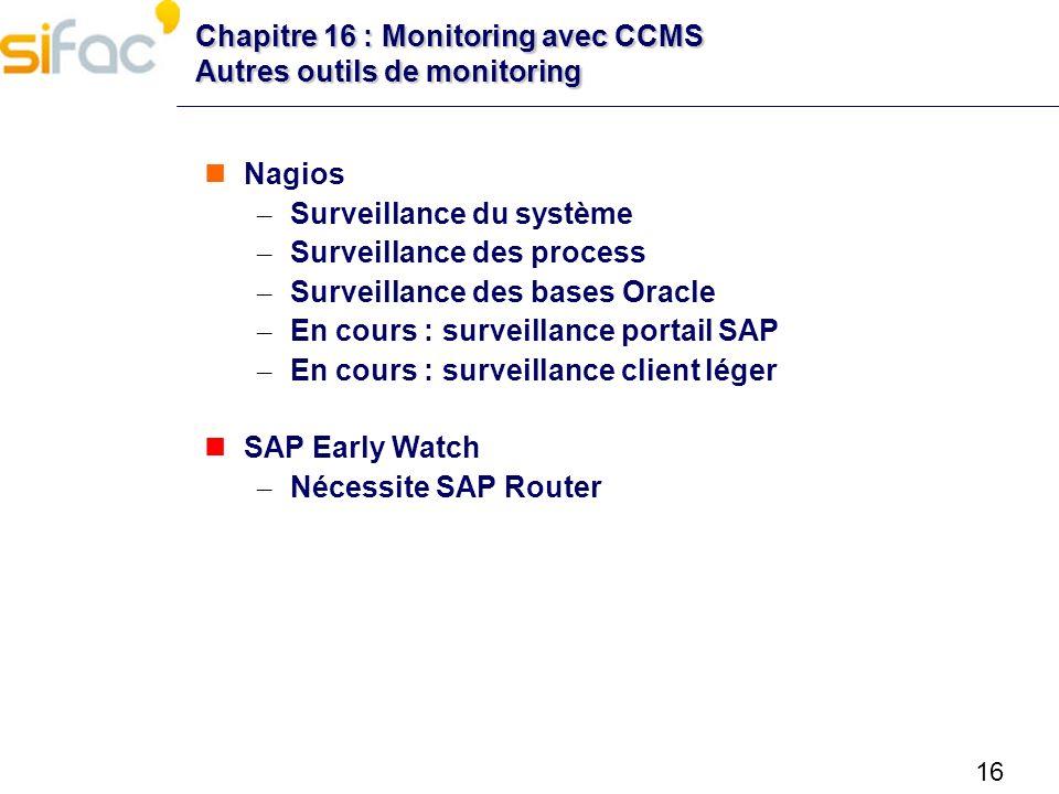 16 Chapitre 16 : Monitoring avec CCMS Autres outils de monitoring Nagios – Surveillance du système – Surveillance des process – Surveillance des bases