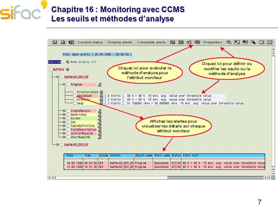 8 Chapitre 16 : Monitoring avec CCMS Exercice A laide de la CCMS, identifiez le temps de réponse moyen actuel des process Dialog Affichez les alertes associées à cette mesure Si possible, terminer une de ces alertes Lancez la méthode danalyse associée à la mesure « UsersLoggedIn »