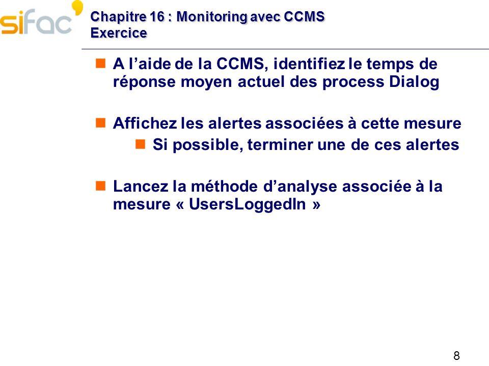 8 Chapitre 16 : Monitoring avec CCMS Exercice A laide de la CCMS, identifiez le temps de réponse moyen actuel des process Dialog Affichez les alertes