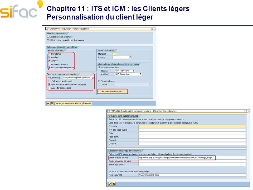 Transaction STRUST Génération de la demande de certificat Envoi de la demande à lautorité de certification Importation des certificats créés Il peut être nécessaire dy ajouter les certificats des autorités racines Il est possible dutiliser des certificats de type wildcart Généré depuis un système SAP Importé dans dautres systèmes du même domaine Lors de la procédure de renouvellement des certificats il sera nécessaire de passer par des certificats temporaires Chapitre 11 : ITS et ICM : les Clients légers Gestion des certificats pour HTTPS