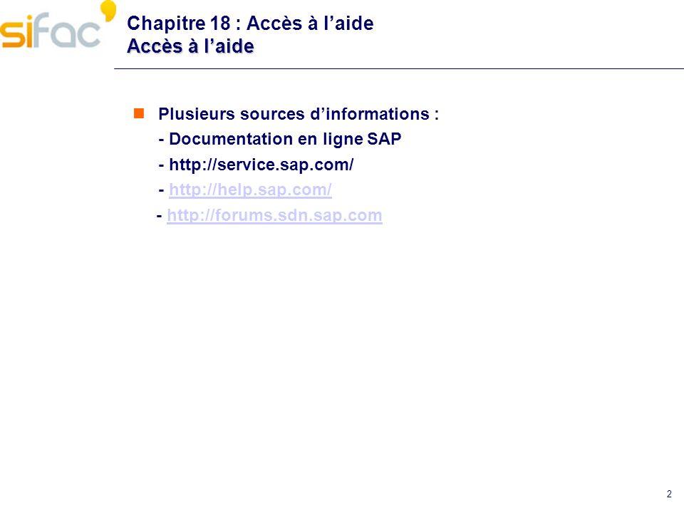 2 Accès à laide Chapitre 18 : Accès à laide Accès à laide Plusieurs sources dinformations : - Documentation en ligne SAP - http://service.sap.com/ - h