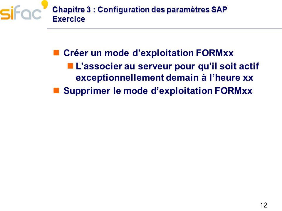 12 Chapitre 3 : Configuration des paramètres SAP Exercice Créer un mode dexploitation FORMxx Lassocier au serveur pour quil soit actif exceptionnellem